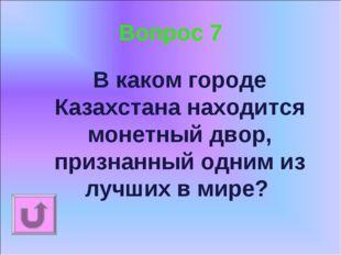 Вопрос 7 В каком городе Казахстана находится монетный двор, признанный одним