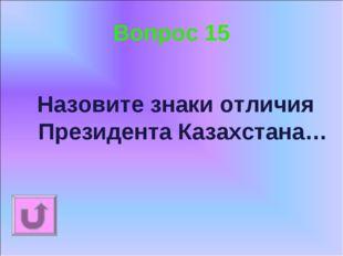 Вопрос 15 Назовите знаки отличия Президента Казахстана…