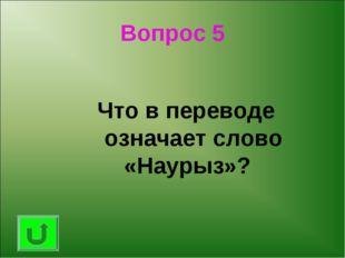 Вопрос 5 Что в переводе означает слово «Наурыз»?