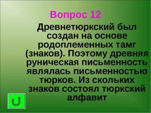 Вопрос 12 Древнетюркский был создан на основе родоплеменных тамг (знаков). П