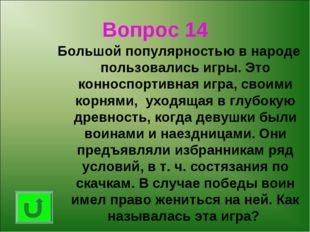 Вопрос 14 Большой популярностью в народе пользовались игры. Это конноспортивн