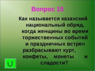 Вопрос 15 Как называется казахский национальный обряд, когда женщины во время