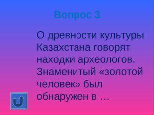 Вопрос 3 О древности культуры Казахстана говорят находки археологов. Знамени