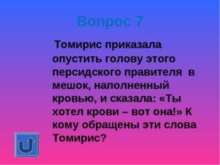 Вопрос 7 Томирис приказала опустить голову этого персидского правителя в меш