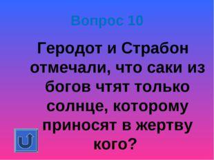 Вопрос 10 Геродот и Страбон отмечали, что саки из богов чтят только солнце, к