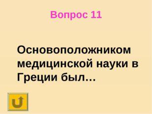 Вопрос 11 Основоположником медицинской науки в Греции был…
