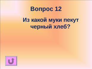 Вопрос 12 Из какой муки пекут черный хлеб?