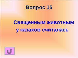 Вопрос 15 Священным животным у казахов считалась