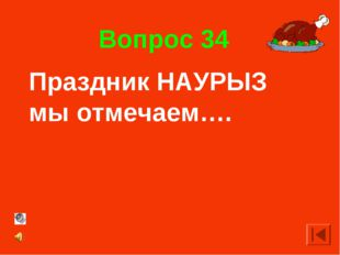 Вопрос 34 Праздник НАУРЫЗ мы отмечаем….