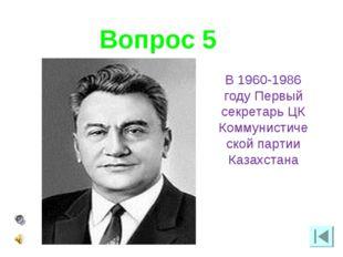 Вопрос 5 В 1960-1986 году Первый секретарь ЦК Коммунистической партии Казахст