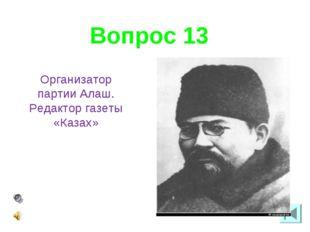 Вопрос 13 Организатор партии Алаш. Редактор газеты «Казах»