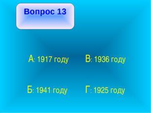 Вопрос 13 А: 1917 году В: 1936 году Б: 1941 году Г: 1925 году