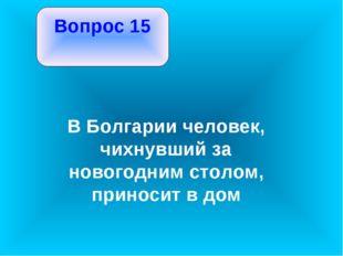 Вопрос 15 В Болгарии человек, чихнувший за новогодним столом, приносит в дом