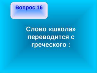 Вопрос 16 Слово «школа» переводится с греческого :
