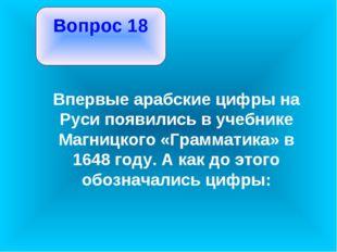 Вопрос 18 Впервые арабские цифры на Руси появились в учебнике Магницкого «Гр