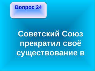 Вопрос 24 Советский Союз прекратил своё существование в