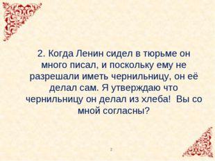 2. Когда Ленин сидел в тюрьме он много писал, и поскольку ему не разрешали им