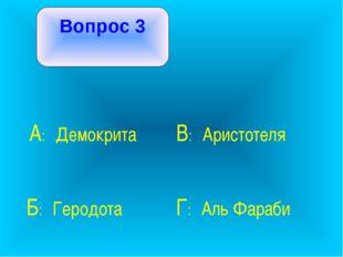 Вопрос 3 А: Демокрита В: Аристотеля Б: Геродота Г: Аль Фараби