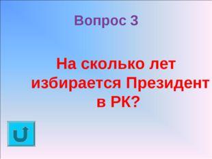 Вопрос 3 На сколько лет избирается Президент в РК?