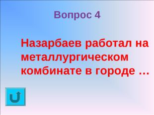 Вопрос 4 Назарбаев работал на металлургическом комбинате в городе …