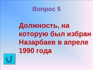 Вопрос 5 Должность, на которую был избран Назарбаев в апреле 1990 года