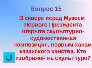 Вопрос 15 В сквере перед Музеем Первого Президента открыта скульптурно-художе