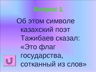 Вопрос 1 Об этом символе казахский поэт Тажибаев сказал: «Это флаг государств