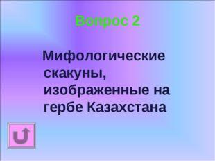 Вопрос 2 Мифологические скакуны, изображенные на гербе Казахстана