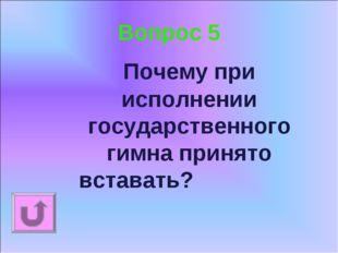 Вопрос 5 Почему при исполнении государственного гимна принято вставать?