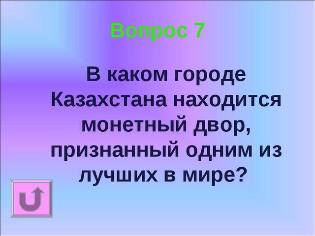 Вопрос 7 В каком городе Казахстана находится монетный двор, признанный одним...