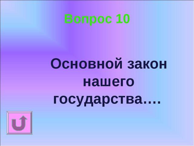 Вопрос 10 Основной закон нашего государства….