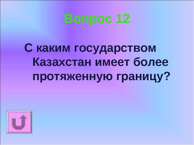 Вопрос 12 С каким государством Казахстан имеет более протяженную границу?