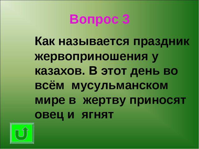 Вопрос 3 Как называется праздник жервоприношения у казахов. В этот день во в...