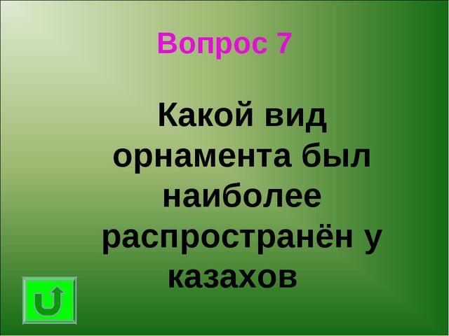 Вопрос 7 Какой вид орнамента был наиболее распространён у казахов