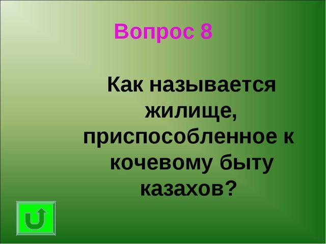 Вопрос 8 Как называется жилище, приспособленное к кочевому быту казахов?