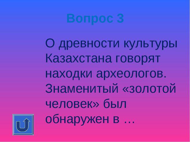 Вопрос 3 О древности культуры Казахстана говорят находки археологов. Знамени...