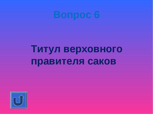 Вопрос 6 Титул верховного правителя саков