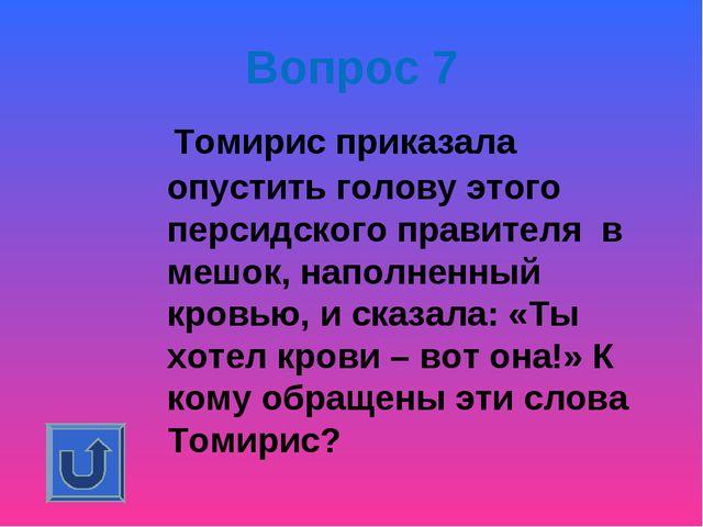 Вопрос 7 Томирис приказала опустить голову этого персидского правителя в меш...