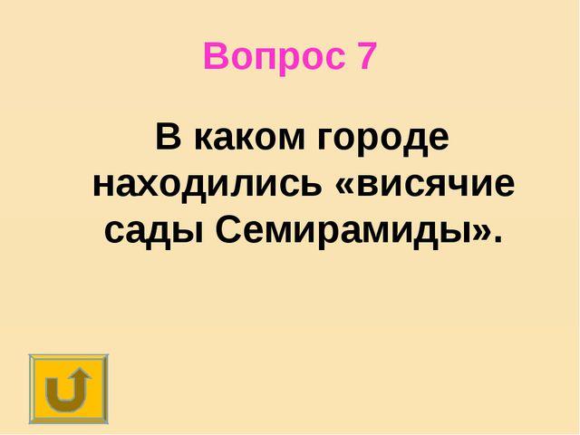 Вопрос 7 В каком городе находились «висячие сады Семирамиды».
