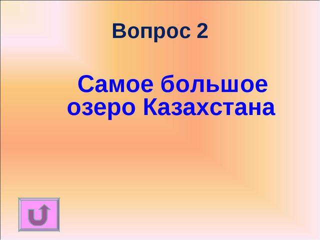 Вопрос 2 Самое большое озеро Казахстана