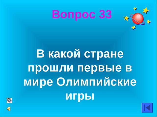 Вопрос 33 В какой стране прошли первые в мире Олимпийские игры
