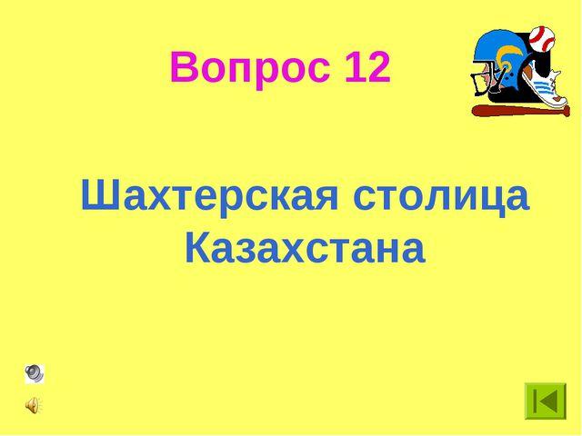 Вопрос 12 Шахтерская столица Казахстана