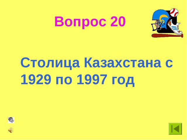 Вопрос 20 Столица Казахстана с 1929 по 1997 год