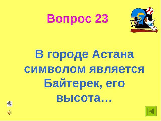 Вопрос 23 В городе Астана символом является Байтерек, его высота…