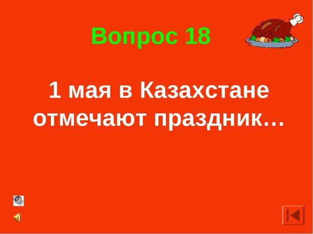 Вопрос 18 1 мая в Казахстане отмечают праздник…