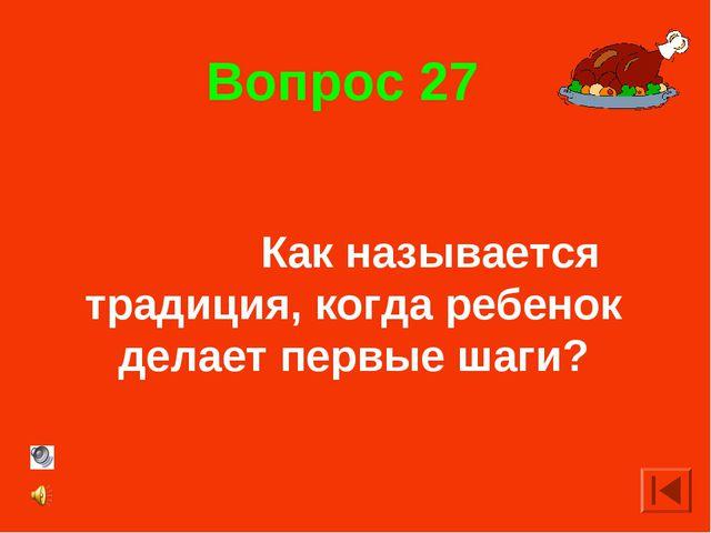 Вопрос 27 Как называется традиция, когда ребенок делает первые шаги?