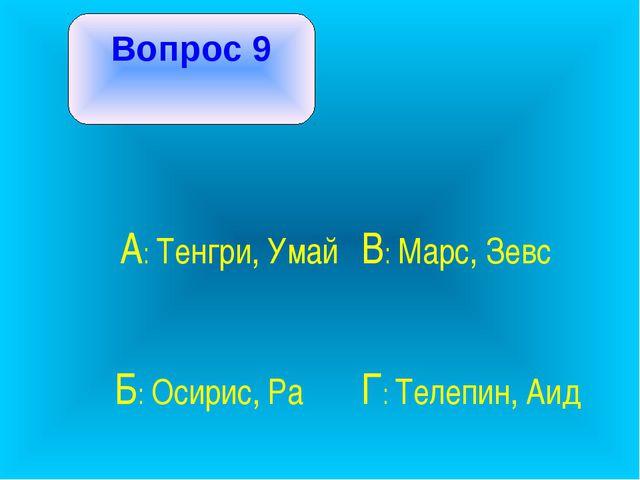Вопрос 9 А: Тенгри, Умай В: Марс, Зевс Б: Осирис, Ра Г: Телепин, Аид
