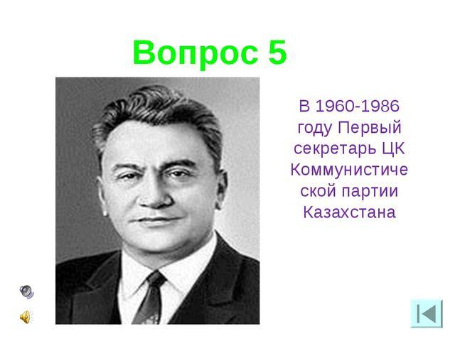 Вопрос 5 В 1960-1986 году Первый секретарь ЦК Коммунистической партии Казахст...