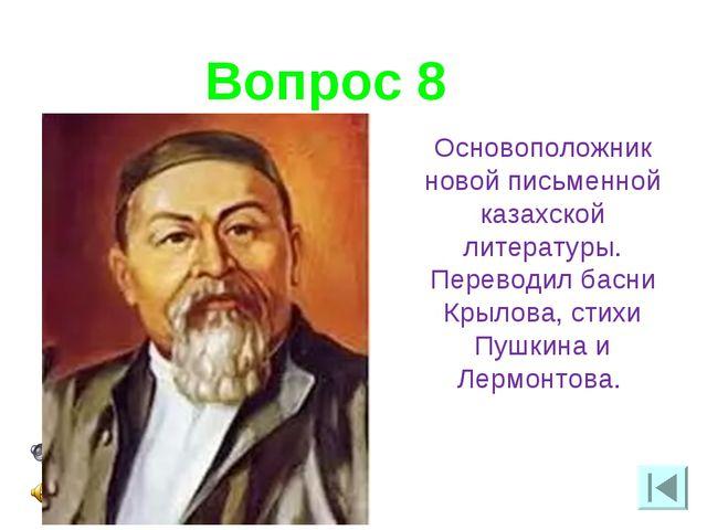 Вопрос 8 Основоположник новой письменной казахской литературы. Переводил басн...
