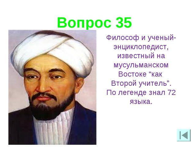 Вопрос 35 Философ и ученый-энциклопедист, известный на мусульманском Востоке...